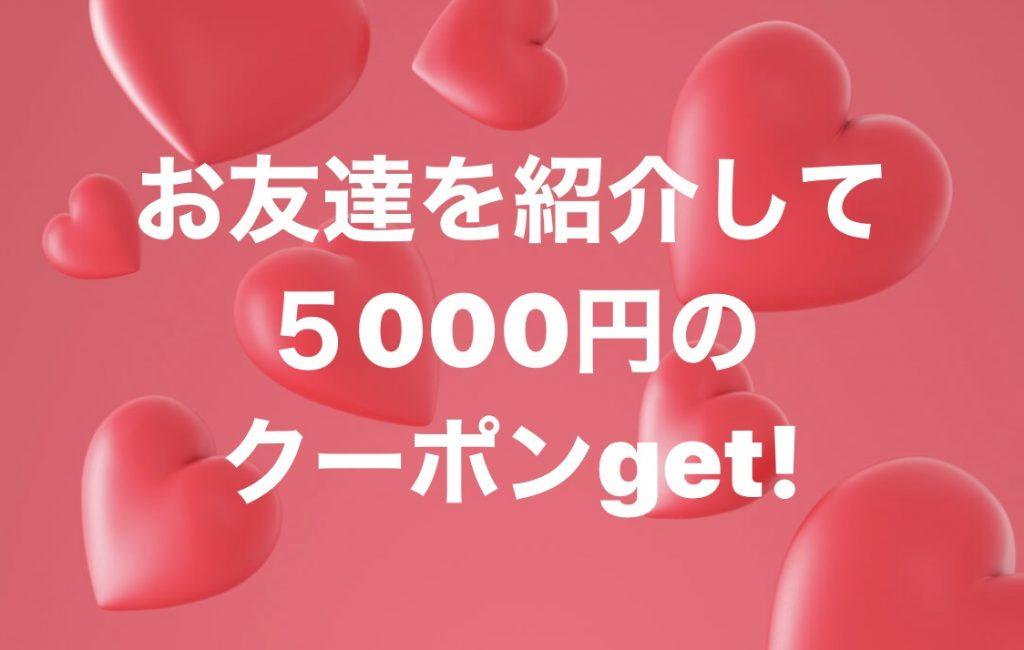 お友達紹介で5000円クーポンGet!