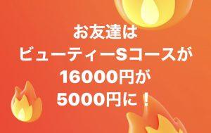 お友達はビューティーSコースが16000円が5000円に!